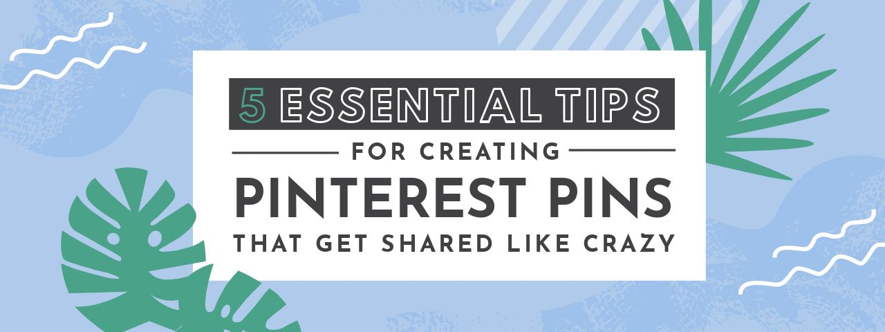 5 Essential Tips for Creating Pinterest Pins that Get Shared Like Crazy